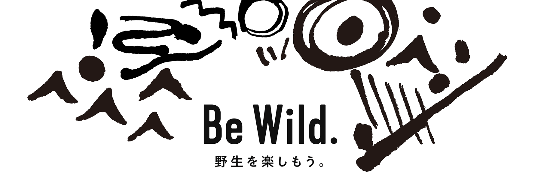 Be Wild. 野生を楽しもう。